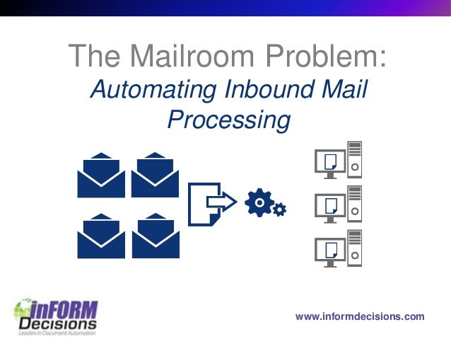 www.informdecisions.com The Mailroom Problem: Automating Inbound Mail Processing