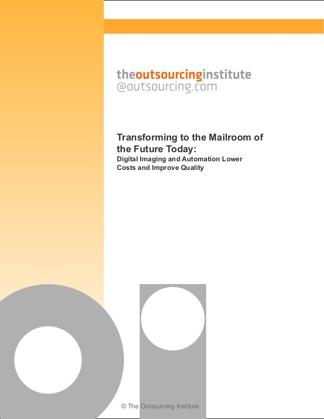 © The Outsourcing Institute Transforming to the Mailroom of the Future Today: Digital Imaging and Automation Lower Costs a...