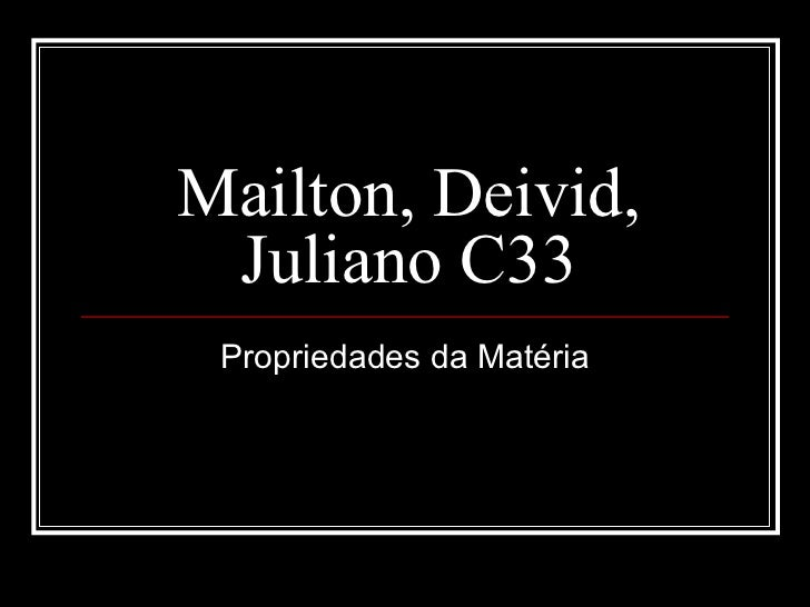 Mailton, Deivid, Juliano C33 Propriedades da Matéria
