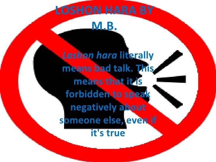 LOSHON HARA BY     M.B. Lashon hara literally means bad talk. This    means that it is  forbidden to speak   negatively ab...
