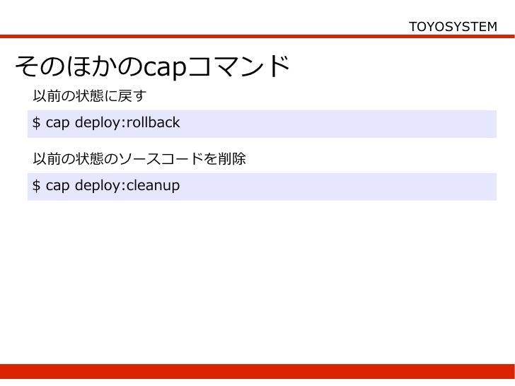 TOYOSYSTEM   そのほかのcapコマンド 以前の状態に戻す $ cap deploy:rollback  以前の状態のソースコードを削除 $ cap deploy:cleanup