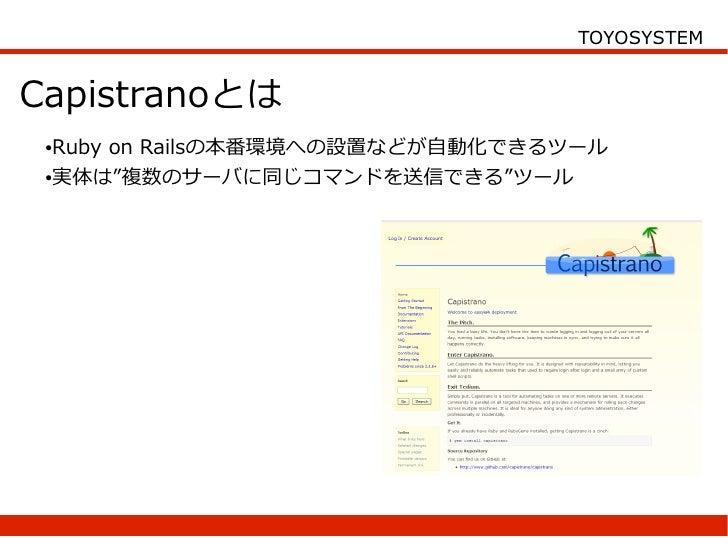 """TOYOSYSTEM   Capistranoとは  ●Ruby on Railsの本番環境への設置などが自動化できるツール  ●実体は""""複数のサーバに同じコマンドを送信できる""""ツール"""