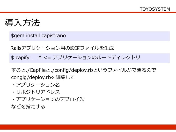 TOYOSYSTEM   導入方法 $gem install capistrano  Railsアプリケーション用の設定ファイルを生成 $ capify .   # <= アプリケーションのルートディレクトリ  すると./Capfileと./c...