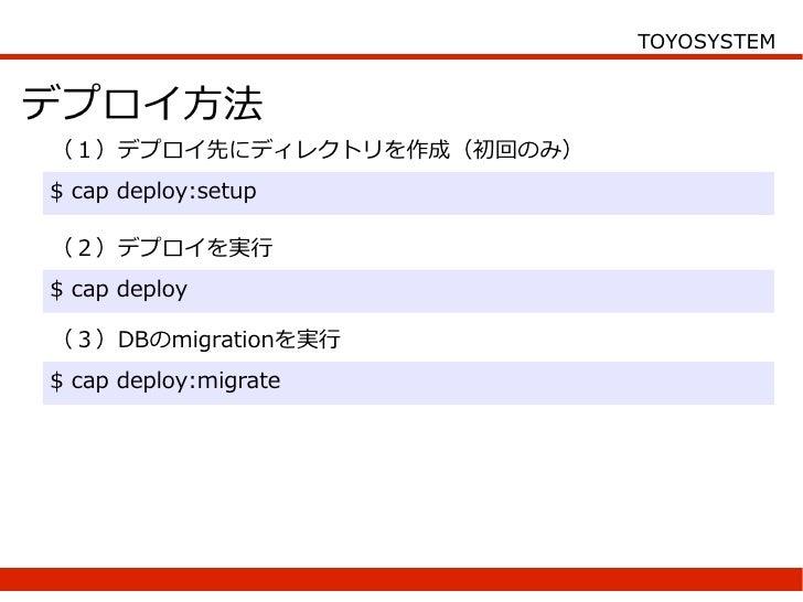 TOYOSYSTEM   デプロイ方法 (1)デプロイ先にディレクトリを作成(初回のみ) $ cap deploy:setup  (2)デプロイを実行 $ cap deploy  (3)DBのmigrationを実行 $ cap deploy:...
