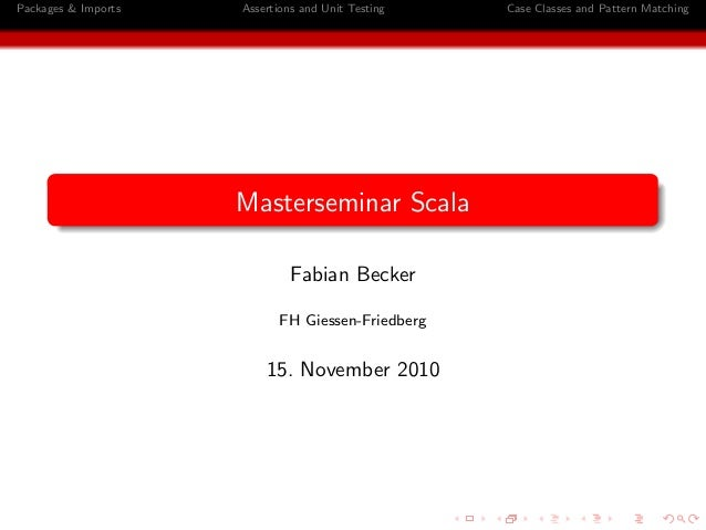Packages & Imports Assertions and Unit Testing Case Classes and Pattern Matching Masterseminar Scala Fabian Becker FH Gies...
