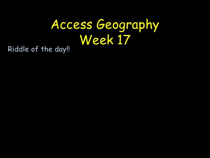 Access GeographyWeek 17<br />Riddle of the day!!<br />What can run but never walks has a mouth but never speaks and has a ...