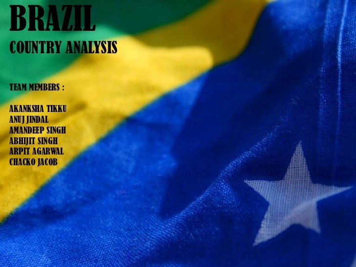 BRAZIL<br />COUNTRY ANALYSIS<br />TEAM MEMBERS : <br />AKANKSHA TIKKU<br />ANUJ JINDAL<br />AMANDEEP SINGH<br />ABHIJIT SI...