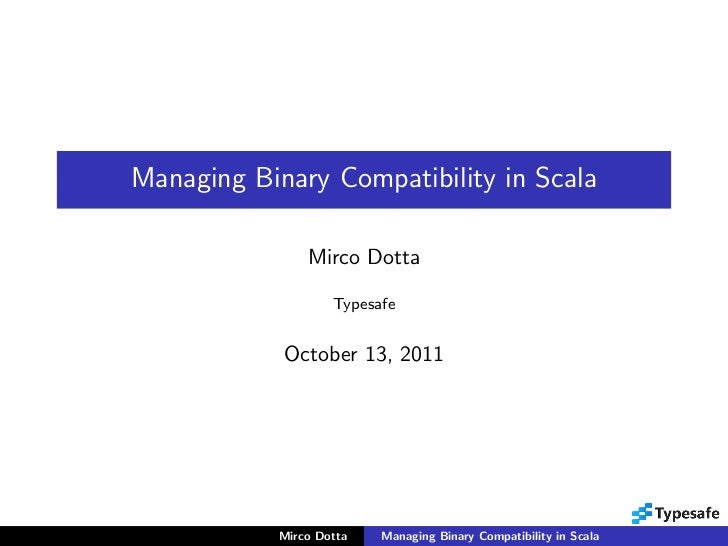 Managing Binary Compatibility in Scala                Mirco Dotta                    Typesafe            October 13, 2011 ...