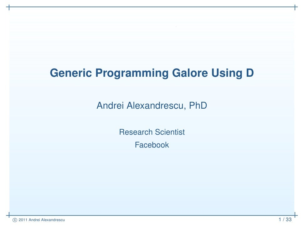 Generic Programming Galore Using D                             Andrei Alexandrescu, PhD                                 Re...