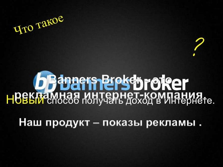 ?      Banners Broker - это рекламная получать доход в Интернете.Новый способ интернет-компания.    Наш продукт – показы р...
