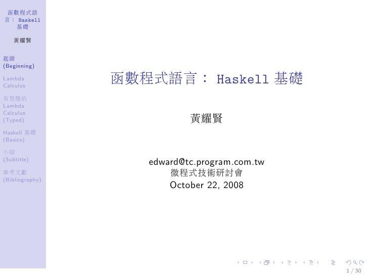 函數程式語 言: Haskell    基礎      黃耀賢   起頭 (Beginning)  Lambda Calculus                  函數程式語言: Haskell 基礎 有型態的 Lambda Calculus...