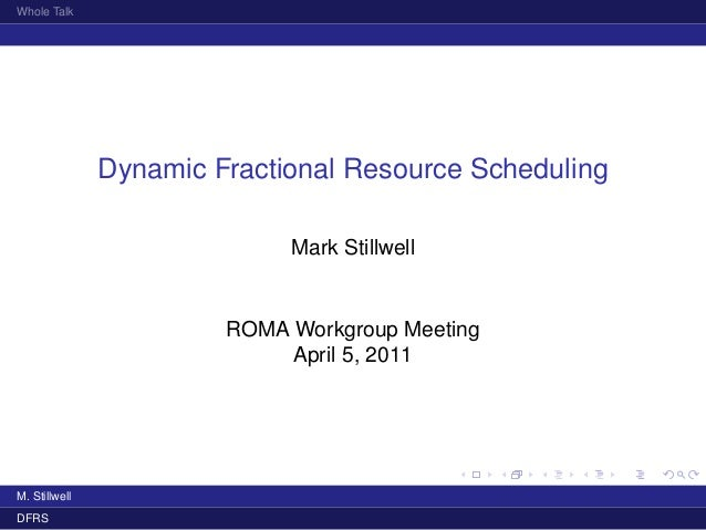 Whole Talk Dynamic Fractional Resource Scheduling Mark Stillwell ROMA Workgroup Meeting April 5, 2011 M. Stillwell DFRS