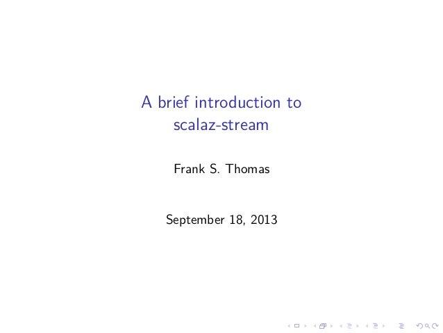 A brief introduction to scalaz-stream Frank S. Thomas September 18, 2013