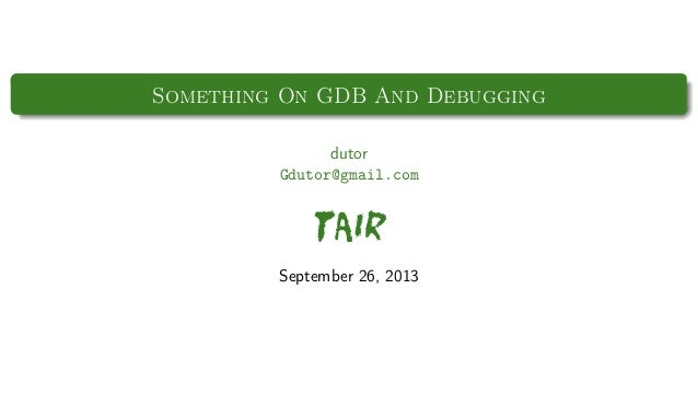 Something On GDB And Debugging dutor Gdutor@gmail.com  TAIR September 26, 2013