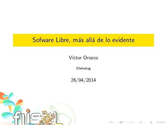 Sofware Libre, m´as all´a de lo evidente V´ıctor Orozco Shekalug 26/04/2014