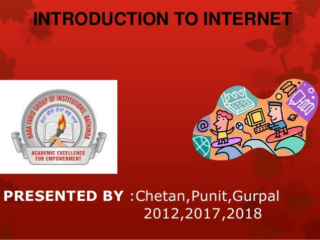 PRESENTED BY :Chetan,Punit,Gurpal 2012,2017,2018 INTRODUCTION TO INTERNET