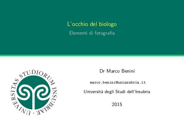 L'occhio del biologo Elementi di fotografia Dr Marco Benini marco.benini@uninsubria.it Università degli Studi dell'Insubria...