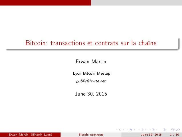 Bitcoin: transactions et contrats sur la chaîne Erwan Martin Lyon Bitcoin Meetup public@fzwte.net June 30, 2015 Erwan Mart...