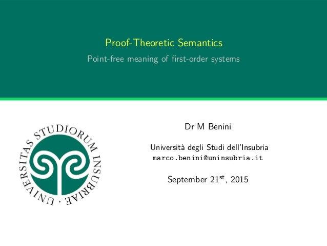 Proof-Theoretic Semantics Point-free meaning of first-order systems Dr M Benini Università degli Studi dell'Insubria marco....