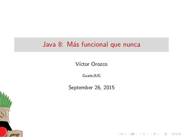 Java 8: M´as funcional que nunca V´ıctor Orozco GuateJUG September 26, 2015