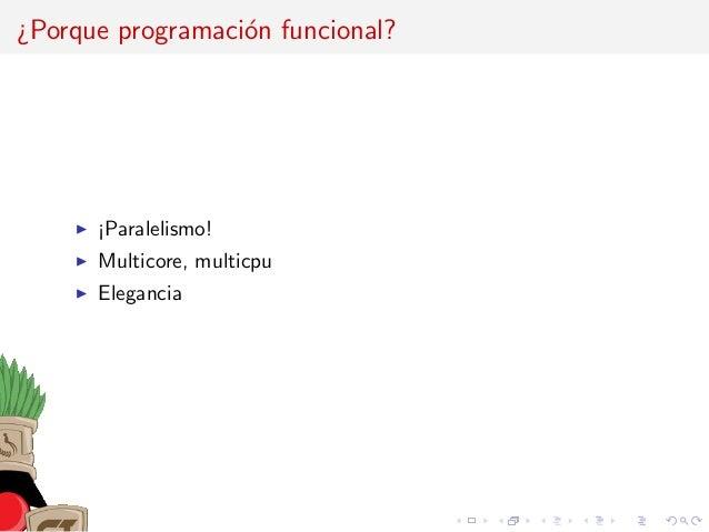 ¿Porque programaci´on funcional? ¡Paralelismo! Multicore, multicpu Elegancia