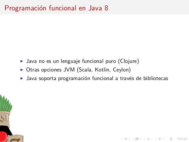 Programaci´on funcional en Java 8 Java no es un lenguaje funcional puro (Clojure) Otras opciones JVM (Scala, Kotlin, Ceylo...