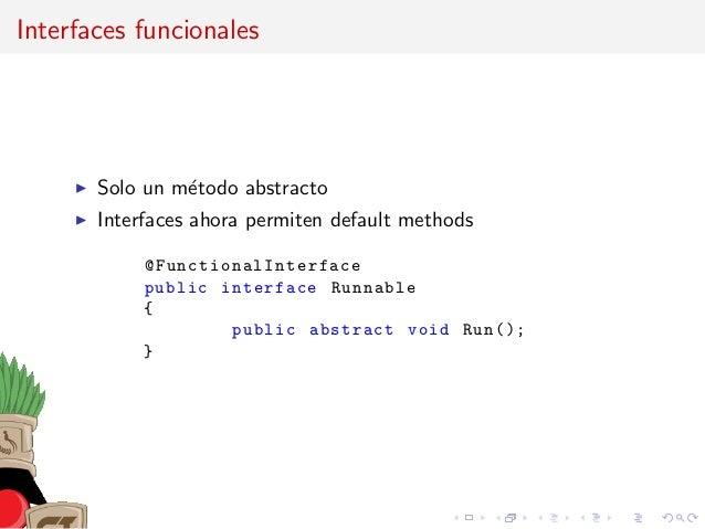 Interfaces funcionales Solo un m´etodo abstracto Interfaces ahora permiten default methods @FunctionalInterface public int...