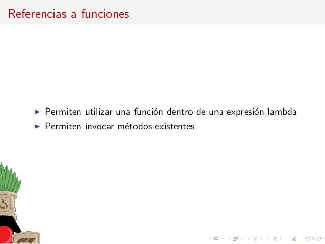 Referencias a funciones Permiten utilizar una funci´on dentro de una expresi´on lambda Permiten invocar m´etodos existentes