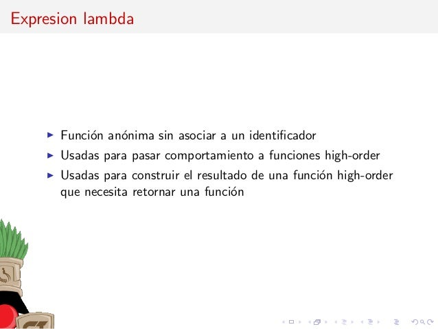 Expresion lambda Funci´on an´onima sin asociar a un identificador Usadas para pasar comportamiento a funciones high-order U...