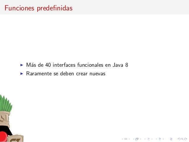 Funciones predefinidas M´as de 40 interfaces funcionales en Java 8 Raramente se deben crear nuevas
