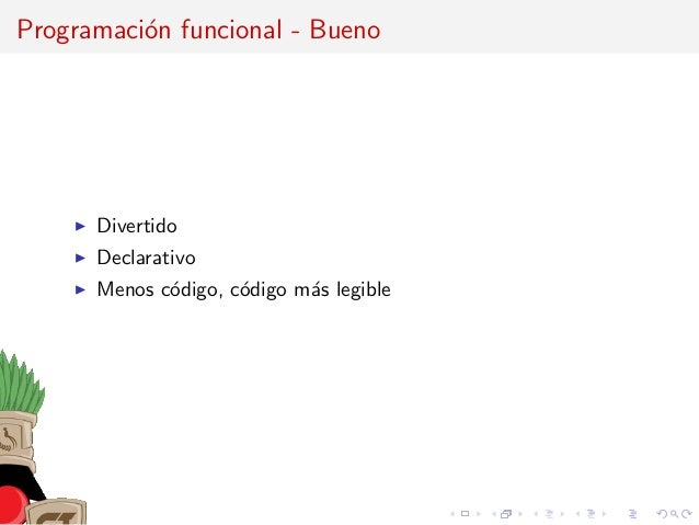 Programaci´on funcional - Bueno Divertido Declarativo Menos c´odigo, c´odigo m´as legible