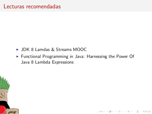 Lecturas recomendadas JDK 8 Lamdas & Streams MOOC Functional Programming in Java: Harnessing the Power Of Java 8 Lambda Ex...