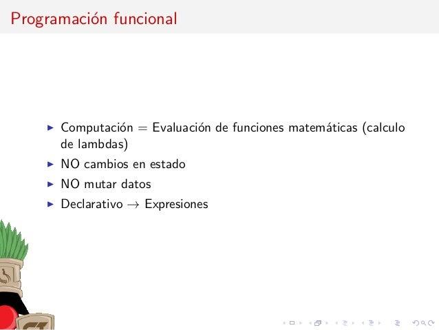 Programaci´on funcional Computaci´on = Evaluaci´on de funciones matem´aticas (calculo de lambdas) NO cambios en estado NO ...