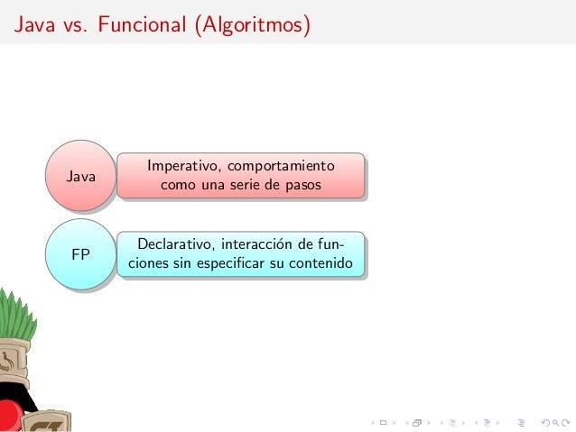 Java vs. Funcional (Algoritmos) Java Imperativo, comportamiento como una serie de pasos FP Declarativo, interacci´on de fu...