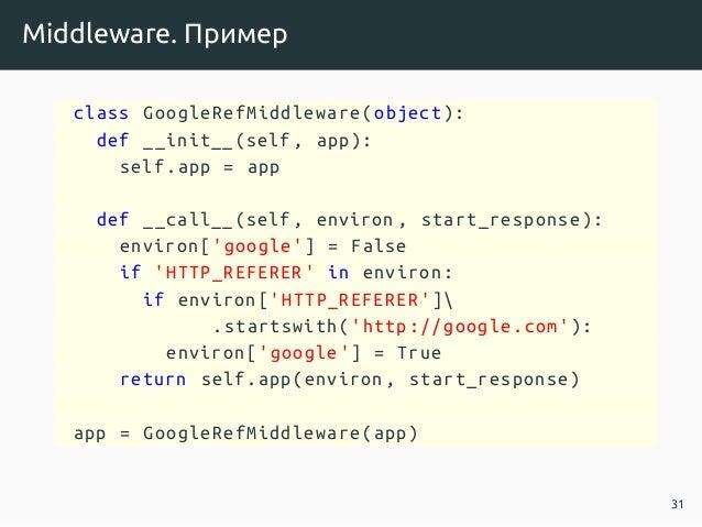 Middleware. Пример class GoogleRefMiddleware(object ): def __init__(self , app): self.app = app def __call__(self , enviro...