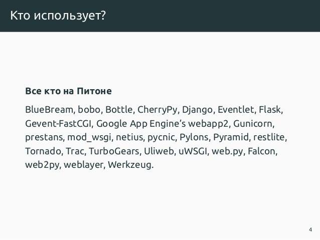 Кто использует? Все кто на Питоне BlueBream, bobo, Bottle, CherryPy, Django, Eventlet, Flask, Gevent-FastCGI, Google App E...