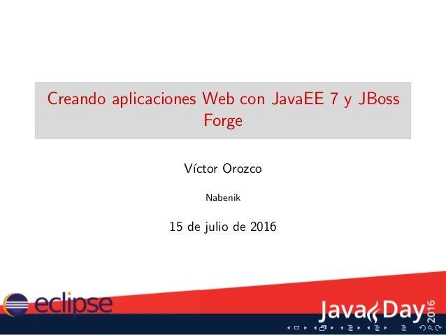 Creando aplicaciones Web con JavaEE 7 y JBoss Forge V´ıctor Orozco Nabenik 15 de julio de 2016