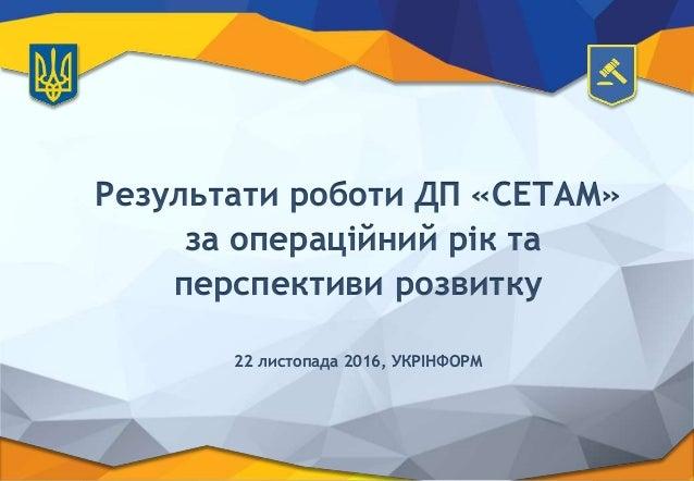 Результати роботи ДП «СЕТАМ» за операційний рік та перспективи розвитку 22 листопада 2016, УКРІНФОРМ