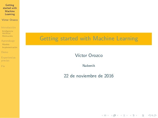 Getting started with Machine Learning V´ıctor Orozco Introducci´on Inteligencia Artificial Motivaci´on Aprendizaje Modelo I...