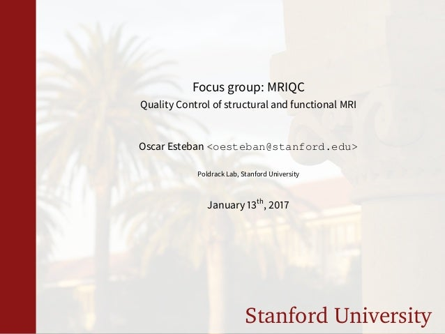 Stanford University Focus group: MRIQC Quality Control of structural and functional MRI Oscar Esteban <oesteban@stanford.e...