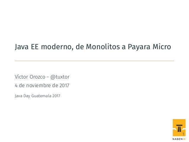 Java EE moderno, de Monolitos a Payara Micro Víctor Orozco - @tuxtor 4 de noviembre de 2017 Java Day Guatemala 2017 1