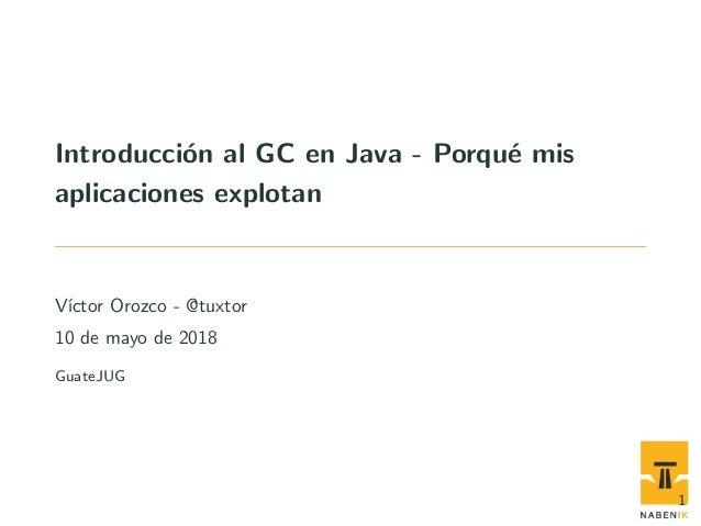 Introducci´on al GC en Java - Porqu´e mis aplicaciones explotan V´ıctor Orozco - @tuxtor 10 de mayo de 2018 GuateJUG 1