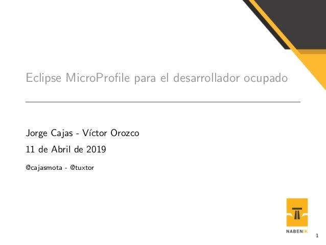 Eclipse MicroProfile para el desarrollador ocupado Jorge Cajas - V´ıctor Orozco 11 de Abril de 2019 @cajasmota - @tuxtor 1