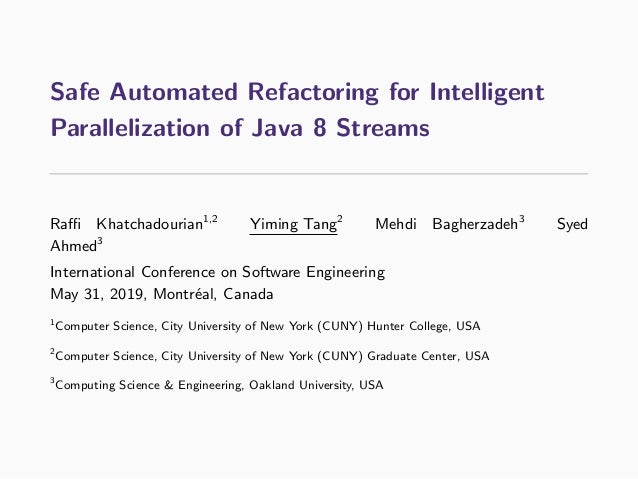 Safe Automated Refactoring for Intelligent Parallelization of Java 8 Streams Raffi Khatchadourian1,2 Yiming Tang2 Mehdi Bagh...