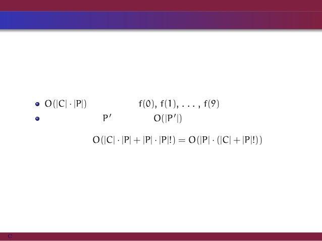まとめ・計算量 O(|C| · |P|) 時間かけて f(0), f(1), . . . , f(9) を求める. 各順列の候補 P′ に対して O(|P′|) 時間で復元を行う. 全体の計算量は O(|C| · |P| + |P| · |P|...