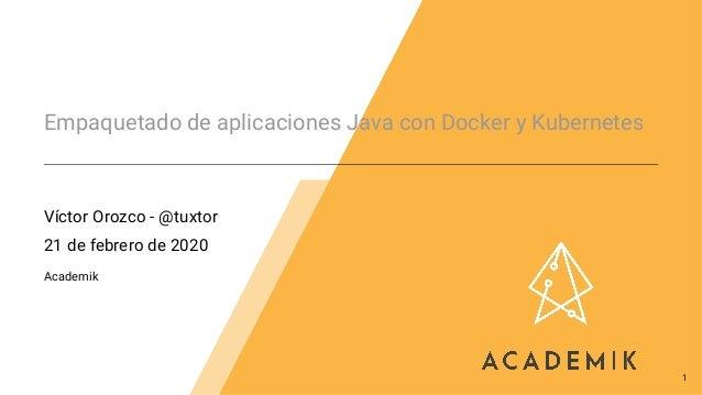 Empaquetado de aplicaciones Java con Docker y Kubernetes Víctor Orozco - @tuxtor 21 de febrero de 2020 Academik 1