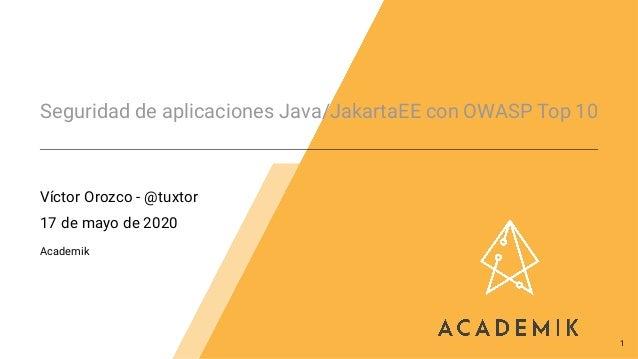 Seguridad de aplicaciones Java/JakartaEE con OWASP Top 10 Víctor Orozco - @tuxtor 17 de mayo de 2020 Academik 1