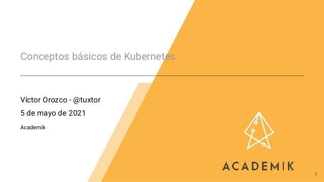 Conceptos básicos de Kubernetes Víctor Orozco - @tuxtor 5 de mayo de 2021 Academik 1