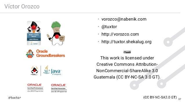 Víctor Orozco • vorozco@nabenik.com • @tuxtor • http://vorozco.com • http://tuxtor.shekalug.org This work is licensed unde...