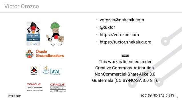 Víctor Orozco • vorozco@nabenik.com • @tuxtor • https://vorozco.com • https://tuxtor.shekalug.org This work is licensed un...
